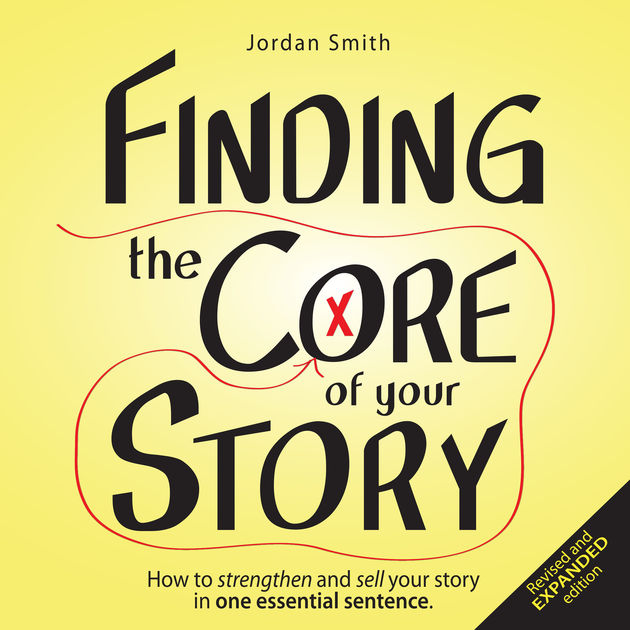 Finding the Core of Your Story: How to Strengthen and Sell ...